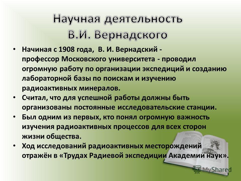Начиная с 1908 года, В. И. Вернадский - профессор Московского университета - проводил огромную работу по организации экспедиций и созданию лабораторной базы по поискам и изучению радиоактивных минералов. Считал, что для успешной работы должны быть ор