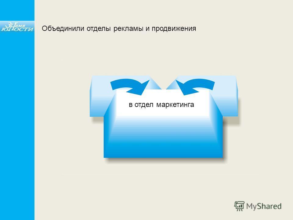 Объединили отделы рекламы и продвижения в отдел маркетинга