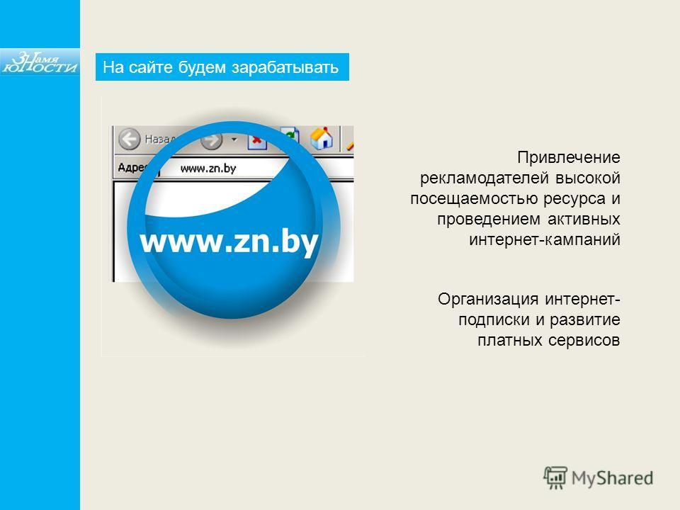 Привлечение рекламодателей высокой посещаемостью ресурса и проведением активных интернет-кампаний Организация интернет- подписки и развитие платных сервисов На сайте будем зарабатывать