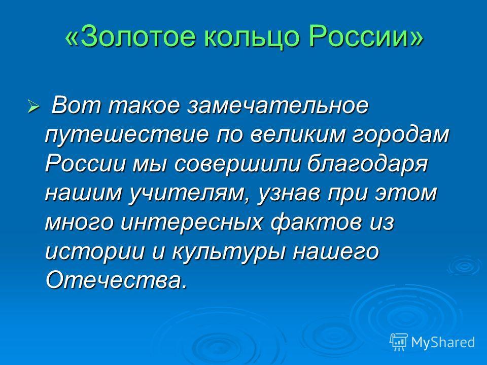 «Золотое кольцо России» Вот такое замечательное путешествие по великим городам России мы совершили благодаря нашим учителям, узнав при этом много интересных фактов из истории и культуры нашего Отечества. Вот такое замечательное путешествие по великим