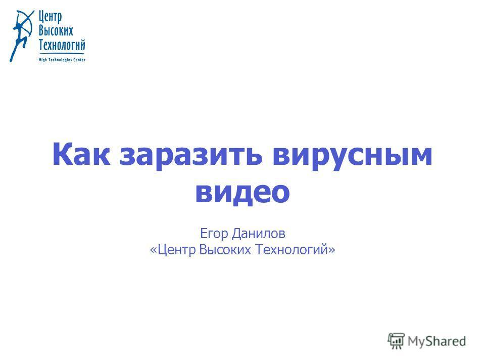 Как заразить вирусным видео Егор Данилов «Центр Высоких Технологий»