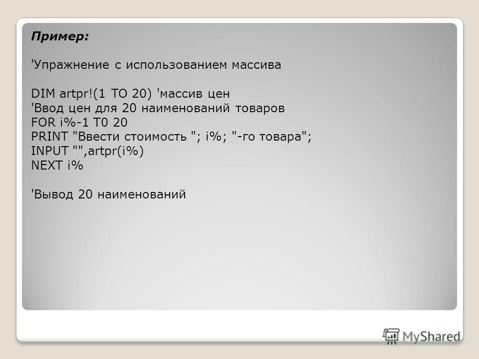 Пример: 'Упражнение с использованием массива DIM artpr!(1 TO 20) 'массив цен 'Ввод цен для 20 наименований товаров FOR i%-1 T0 20 PRINT Ввести стоимость ; i%; -го товара; INPUT ,artpr(i%) NEXT i% 'Вывод 20 наименований