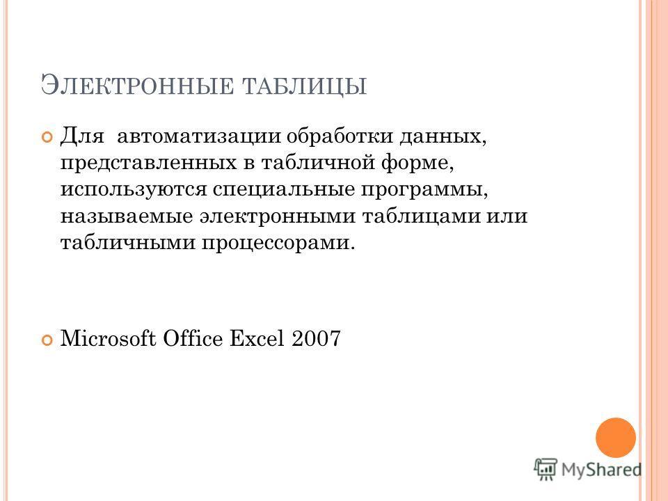 Для автоматизации обработки данных, представленных в табличной форме, используются специальные программы, называемые электронными таблицами или табличными процессорами. Microsoft Office Excel 2007