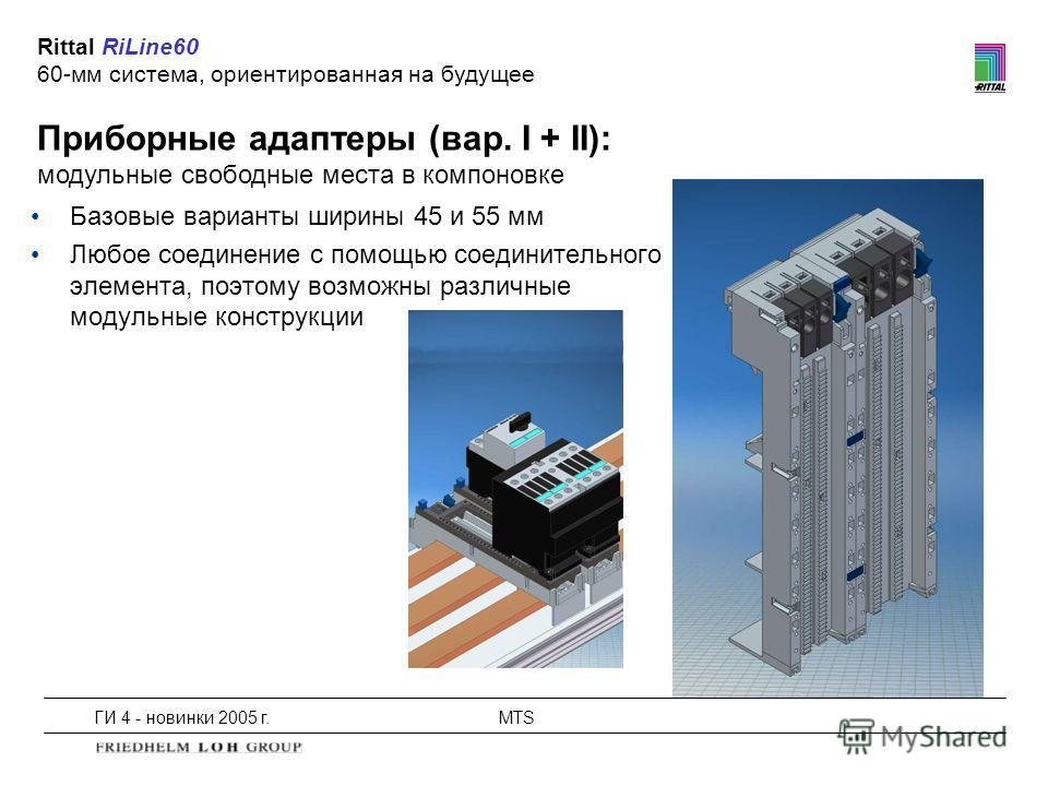 ГИ 4 - новинки 2005 г.MTS Приборные адаптеры (вар. I + II): модульные свободные места в компоновке Rittal RiLine60 60-мм система, ориентированная на будущее Базовые варианты ширины 45 и 55 мм Любое соединение с помощью соединительного элемента, поэто