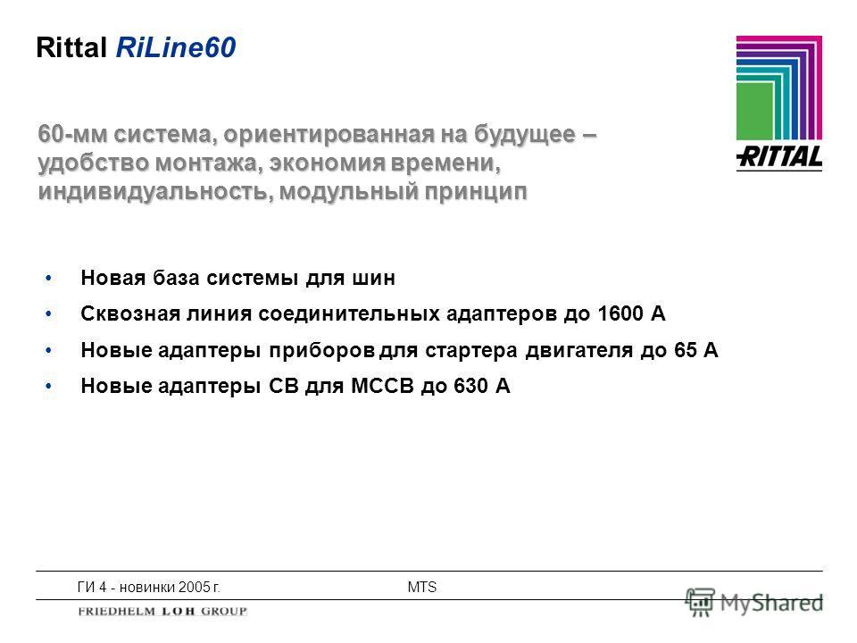 ГИ 4 - новинки 2005 г.MTS Rittal RiLine60 Новая база системы для шин Сквозная линия соединительных адаптеров до 1600 A Новые адаптеры приборов для стартера двигателя до 65 A Новые адаптеры CB для MCCB до 630 A 60-мм система, ориентированная на будуще