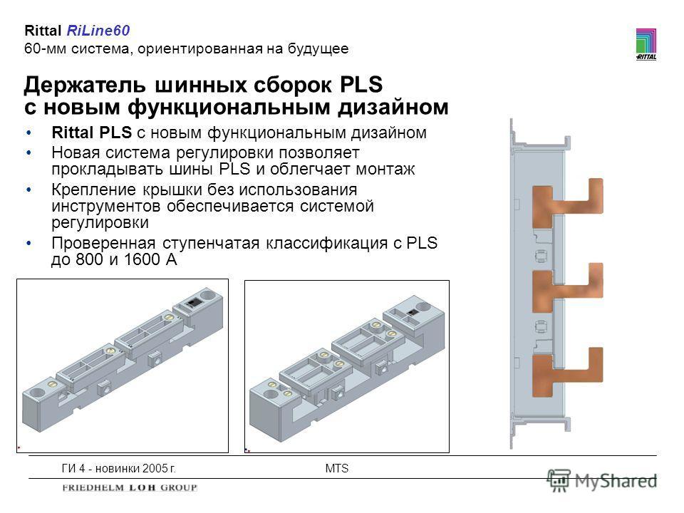 ГИ 4 - новинки 2005 г.MTS Держатель шинных сборок PLS с новым функциональным дизайном Rittal RiLine60 60-мм система, ориентированная на будущее Rittal PLS с новым функциональным дизайном Новая система регулировки позволяет прокладывать шины PLS и обл