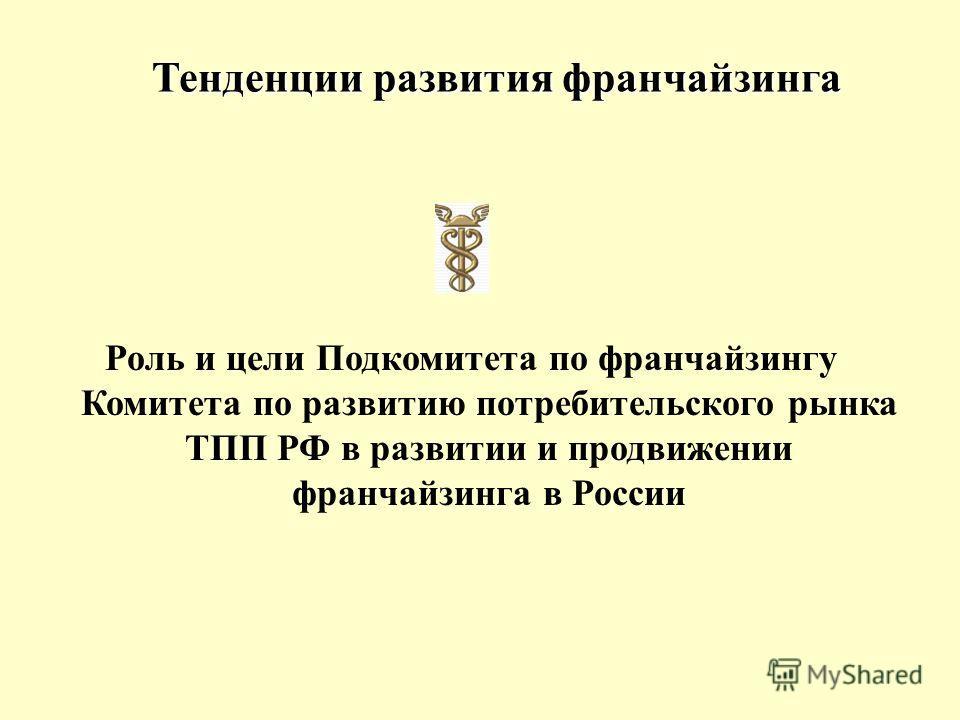 Тенденции развития франчайзинга Роль и цели Подкомитета по франчайзингу Комитета по развитию потребительского рынка ТПП РФ в развитии и продвижении франчайзинга в России