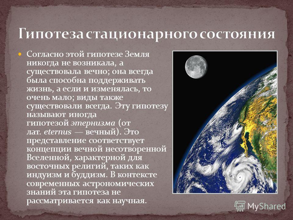 Согласно этой гипотезе Земля никогда не возникала, а существовала вечно; она всегда была способна поддерживать жизнь, а если и изменялась, то очень мало; виды также существовали всегда. Эту гипотезу называют иногда гипотезой этернизма (от лат. eternu