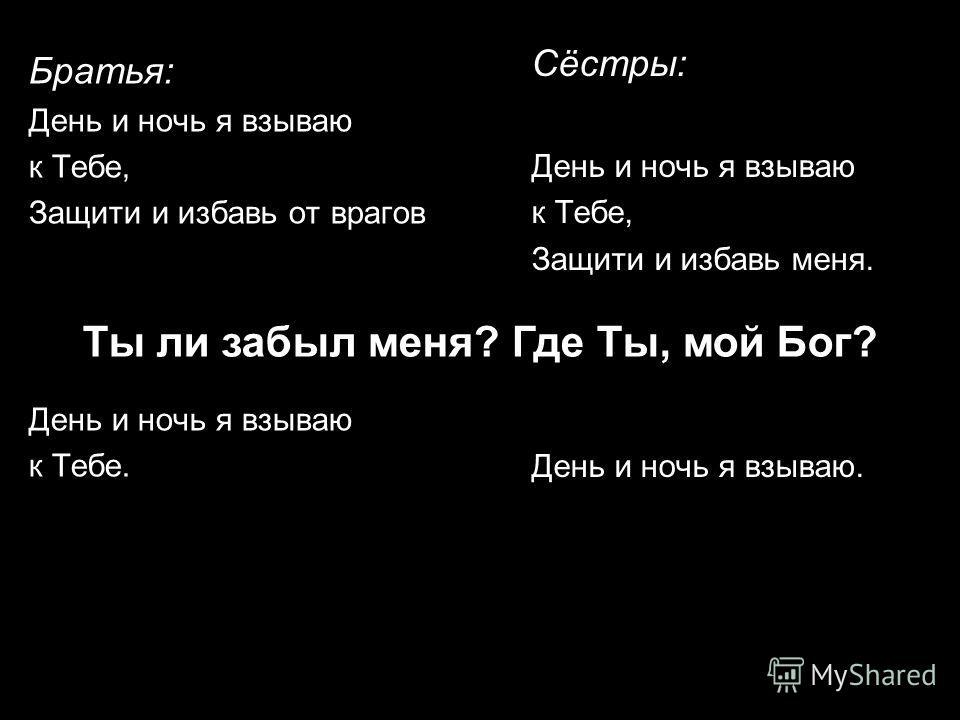 Братья: День и ночь я взываю к Тебе, Защити и избавь от врагов День и ночь я взываю к Тебе. Сёстры: День и ночь я взываю к Тебе, Защити и избавь меня. День и ночь я взываю. Ты ли забыл меня? Где Ты, мой Бог?