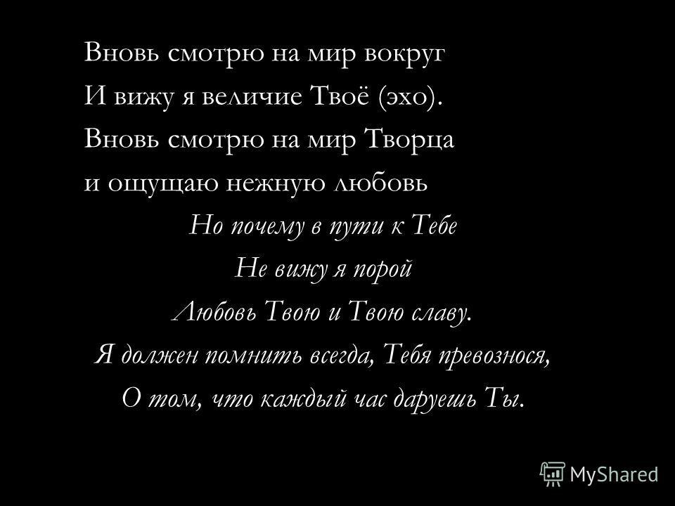 Вновь смотрю на мир вокруг И вижу я величие Твоё (эхо). Вновь смотрю на мир Творца и ощущаю нежную любовь Но почему в пути к Тебе Не вижу я порой Любовь Твою и Твою славу. Я должен помнить всегда, Тебя превознося, О том, что каждый час даруешь Ты.