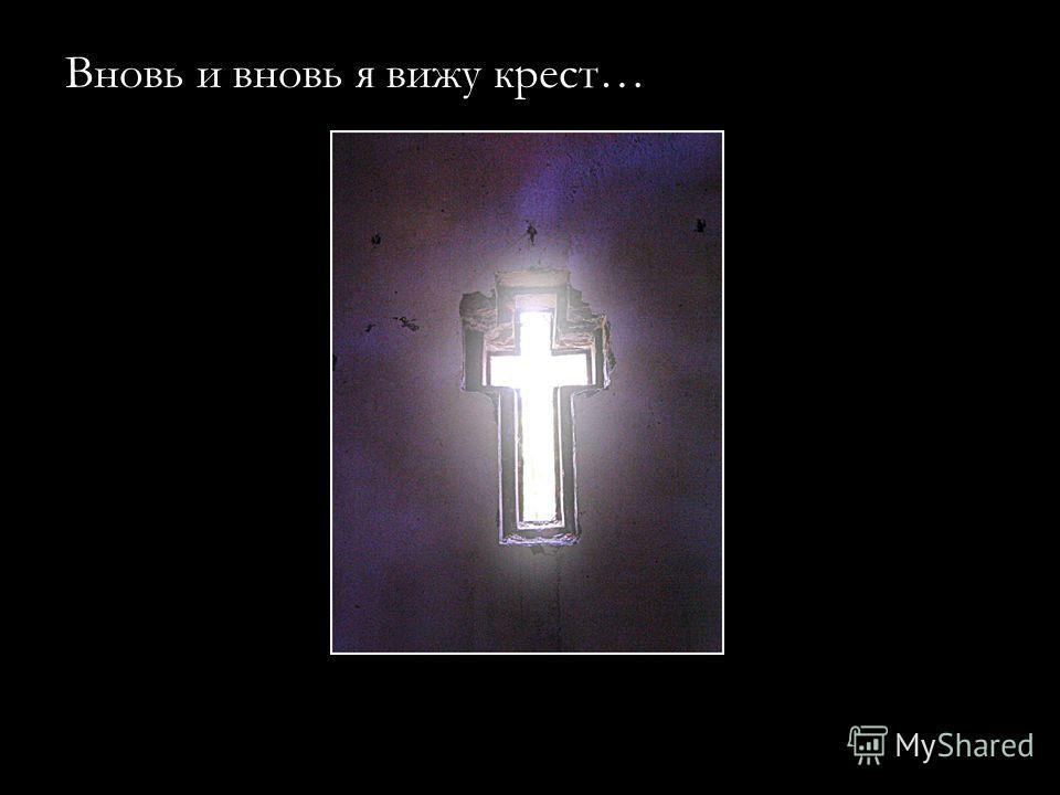 Вновь и вновь я вижу крест…