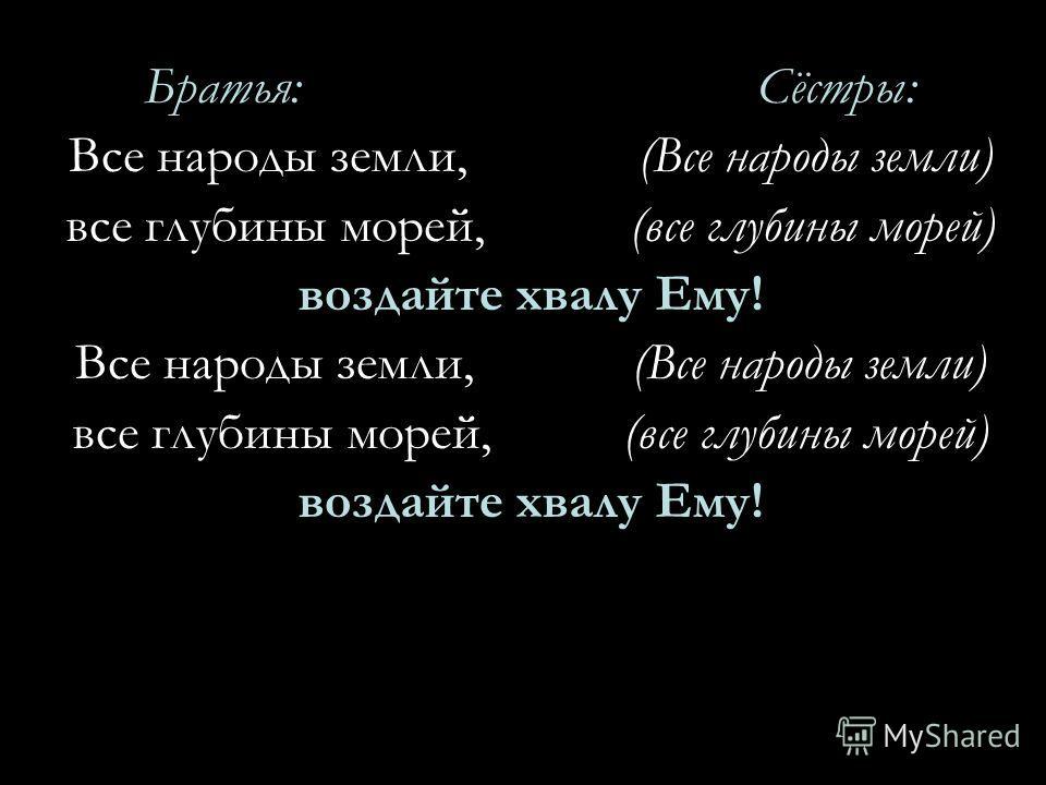 Братья: Сёстры: Все народы земли, (Все народы земли) все глубины морей, (все глубины морей) воздайте хвалу Ему! Все народы земли, (Все народы земли) все глубины морей, (все глубины морей) воздайте хвалу Ему!