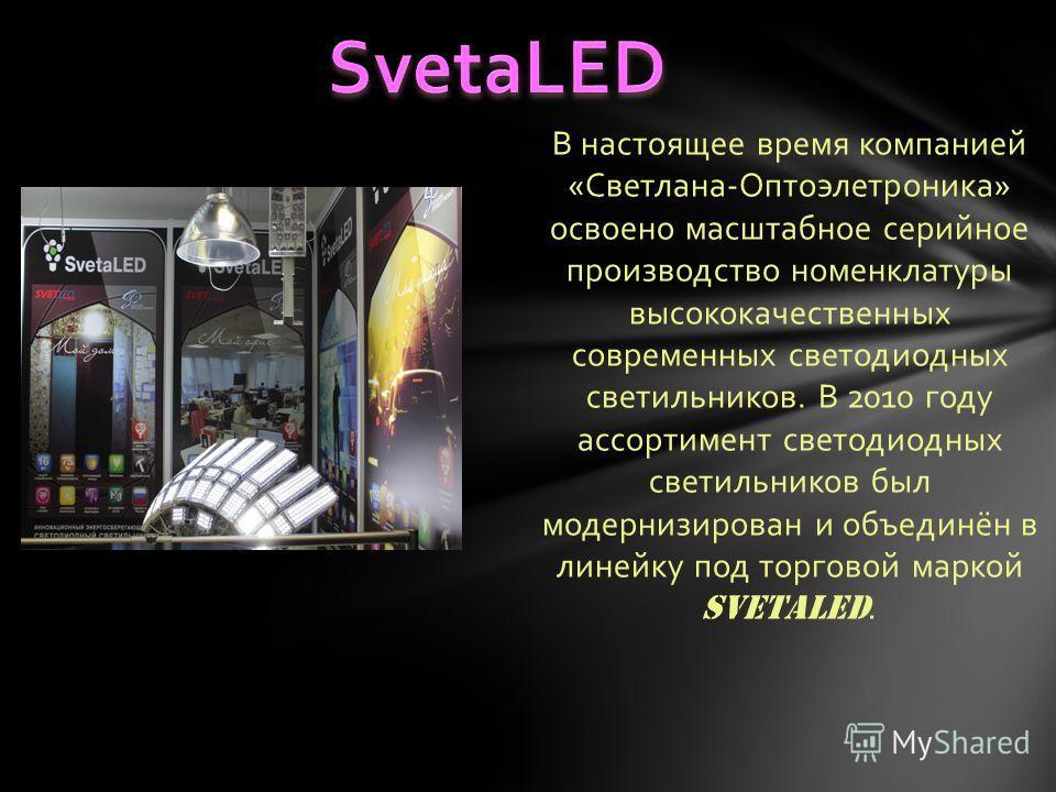В настоящее время компанией «Светлана-Оптоэлетроника» освоено масштабное серийное производство номенклатуры высококачественных современных светодиодных светильников. В 2010 году ассортимент светодиодных светильников был модернизирован и объединён в л