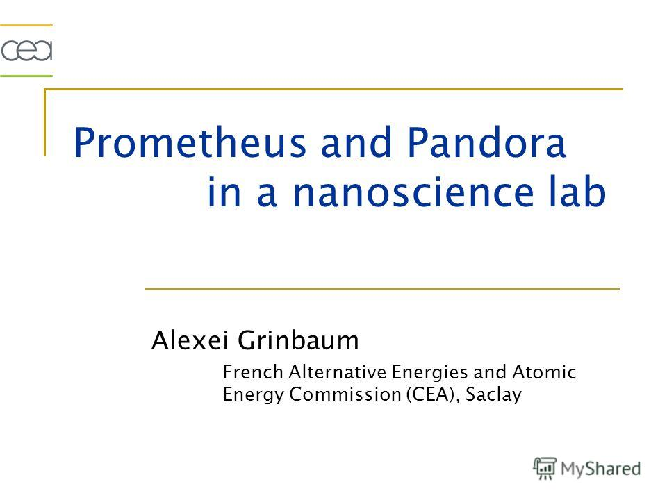 Prometheus and Pandora in a nanoscience lab Alexei Grinbaum French Alternative Energies and Atomic Energy Commission (CEA), Saclay