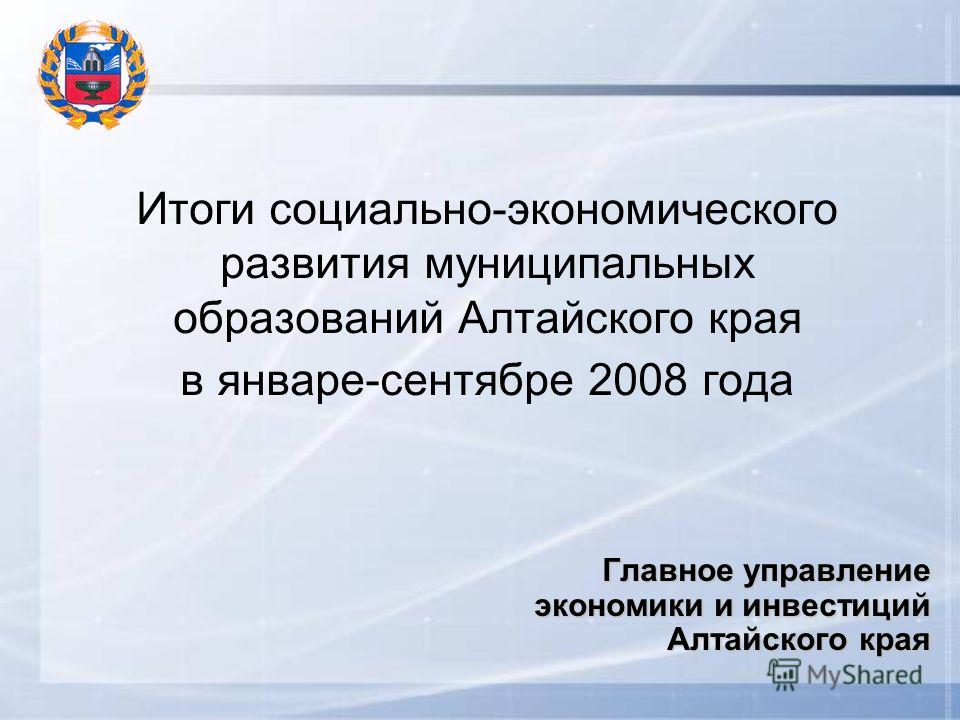 Итоги социально-экономического развития муниципальных образований Алтайского края в январе-сентябре 2008 года Главное управление экономики и инвестиций Алтайского края