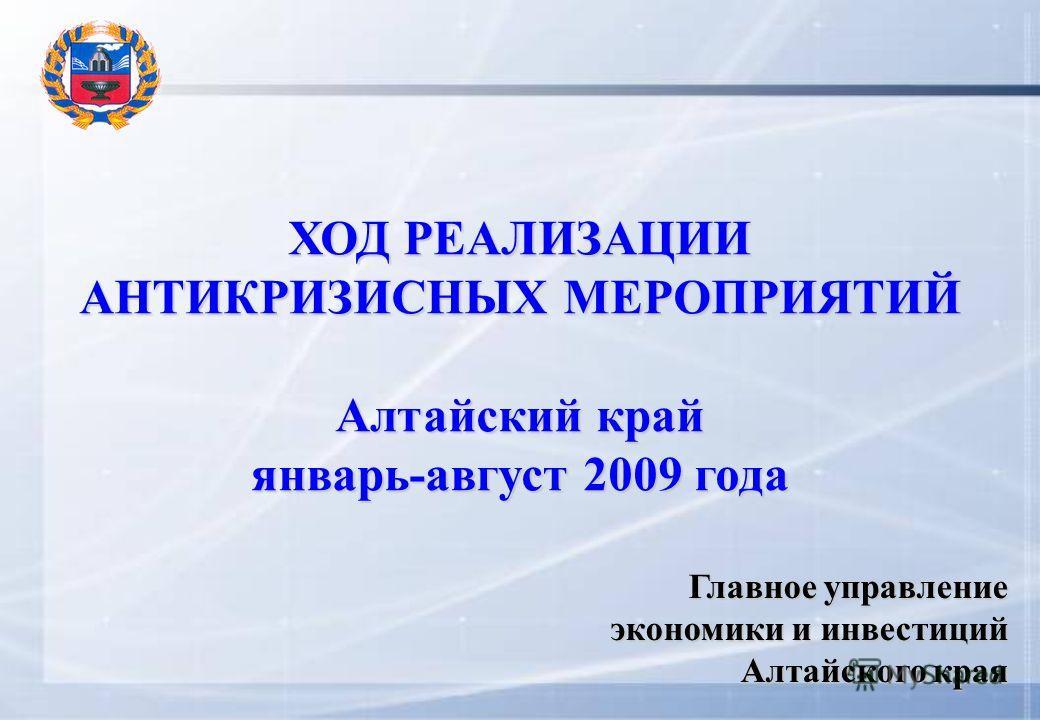 ХОД РЕАЛИЗАЦИИ АНТИКРИЗИСНЫХ МЕРОПРИЯТИЙ Алтайский край январь-август 2009 года Главное управление экономики и инвестиций Алтайского края