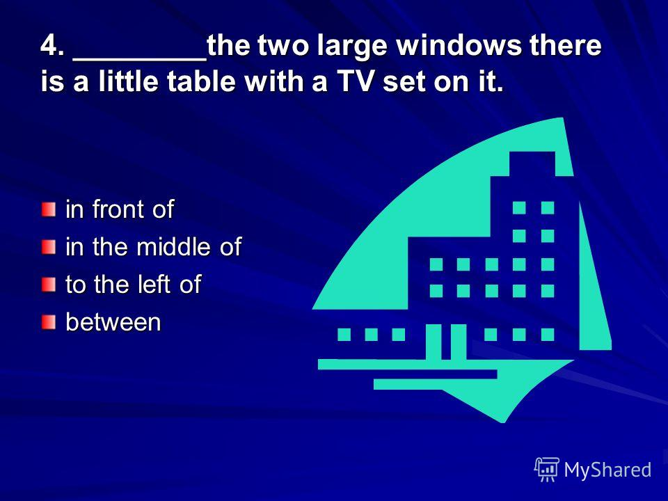 4. ________the two large windows there is a little table with a TV set on it. in front of in the middle of to the left of between