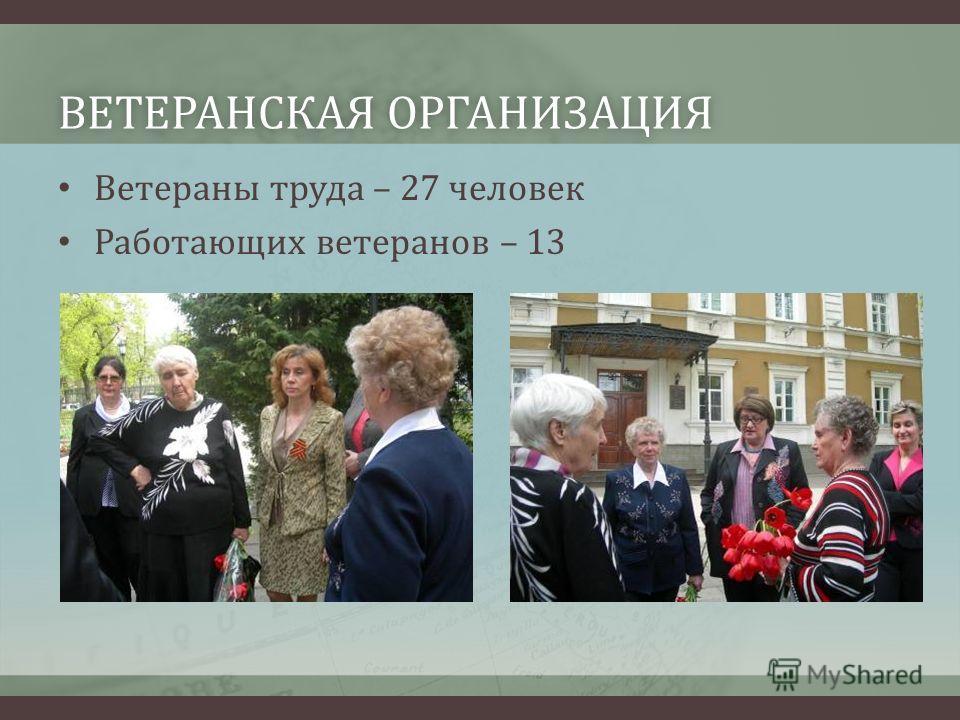 ВЕТЕРАНСКАЯ ОРГАНИЗАЦИЯВЕТЕРАНСКАЯ ОРГАНИЗАЦИЯ Ветераны труда – 27 человек Работающих ветеранов – 13
