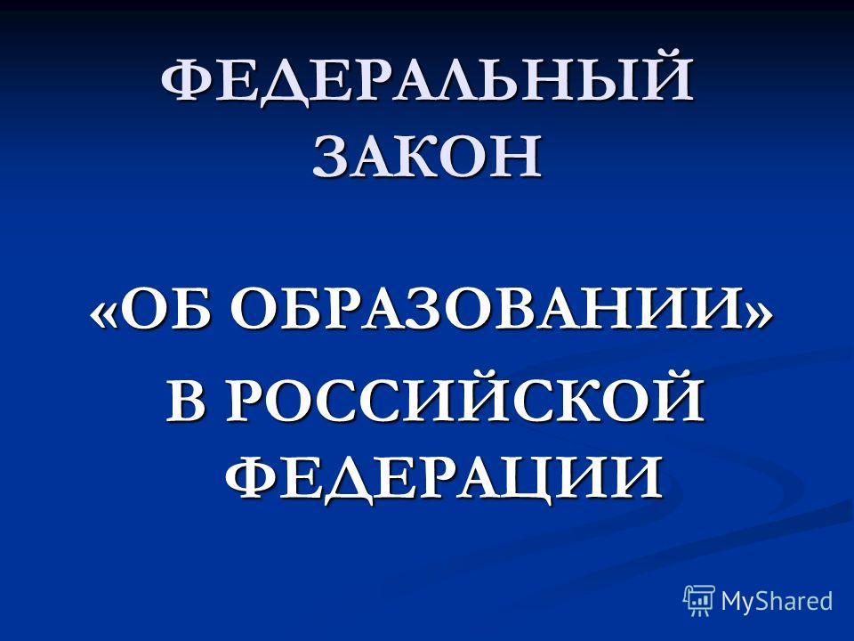ФЕДЕРАЛЬНЫЙ ЗАКОН «ОБ ОБРАЗОВАНИИ» «ОБ ОБРАЗОВАНИИ» В РОССИЙСКОЙ ФЕДЕРАЦИИ В РОССИЙСКОЙ ФЕДЕРАЦИИ