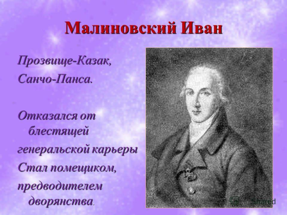 Малиновский Иван Прозвище-Казак,Санчо-Панса. Отказался от блестящей генеральской карьеры Стал помещиком, предводителем дворянства.