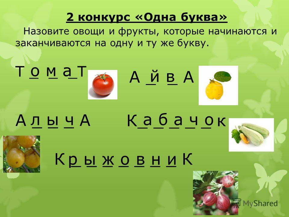 2 конкурс «Одна буква» Назовите овощи и фрукты, которые начинаются и заканчиваются на одну и ту же букву. Т _ _ _Т о м а А _ _ А й в А _ _ _ А л ы ч К_ _ _ _ _ к а б а ч о К _ _ _ _ _ _ _ Кр ы ж о в н и