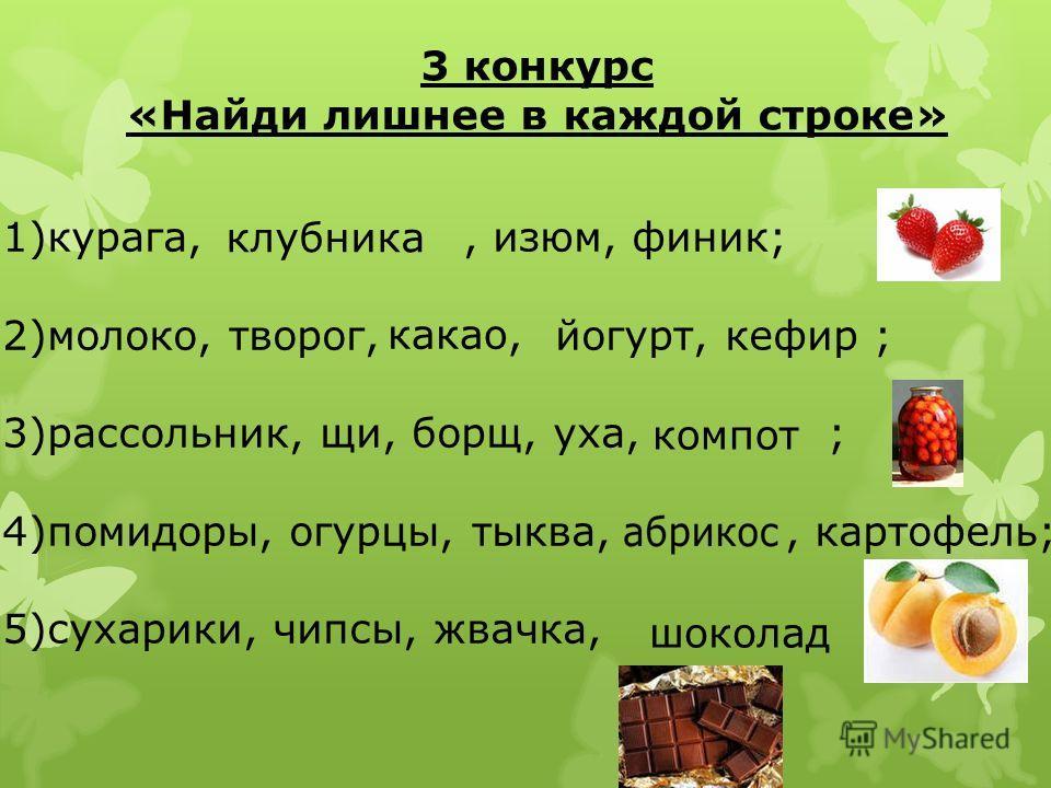 3 конкурс «Найди лишнее в каждой строке» 1)курага,, изюм, финик; 2)молоко, творог, йогурт, кефир ; 3)рассольник, щи, борщ, уха, ; 4)помидоры, огурцы, тыква,, картофель; 5)сухарики, чипсы, жвачка, клубника какао, компот шоколад