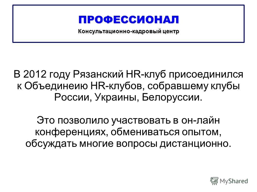 В 2012 году Рязанский HR-клуб присоединился к Объединеию HR-клубов, собравшему клубы России, Украины, Белоруссии. Это позволило участвовать в он-лайн конференциях, обмениваться опытом, обсуждать многие вопросы дистанционно. ПРОФЕССИОНАЛ Консультацион