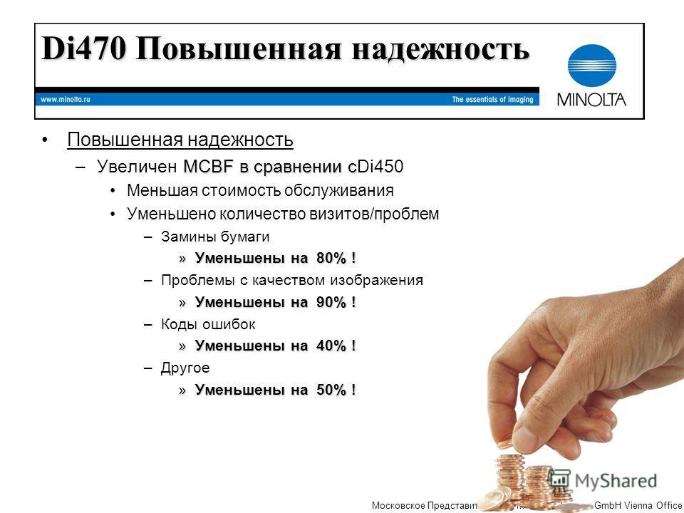 The essentials of imaging Московское Представительство MINOLTA Europe GmbH Vienna Office Повышенная надежность MCBF в сравнении с –Увеличен MCBF в сравнении сDi450 Меньшая стоимость обслуживания Уменьшено количество визитов/проблем –Замины бумаги »Ум
