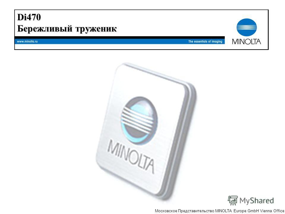 The essentials of imaging Московское Представительство MINOLTA Europe GmbH Vienna Office Di470 Бережливый труженик