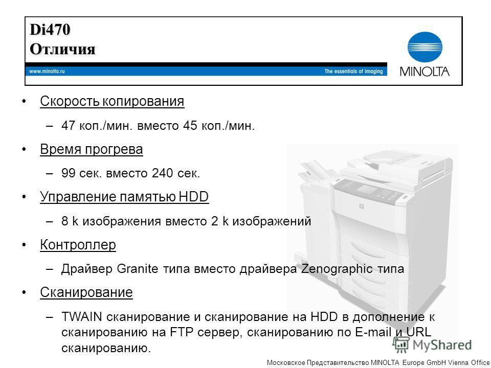 The essentials of imaging Московское Представительство MINOLTA Europe GmbH Vienna Office Скорость копирования –47 коп./мин. вместо 45 коп./мин. Время прогрева –99 сек. вместо 240 сек. Управление памятью HDD –8 k изображения вместо 2 k изображений Кон