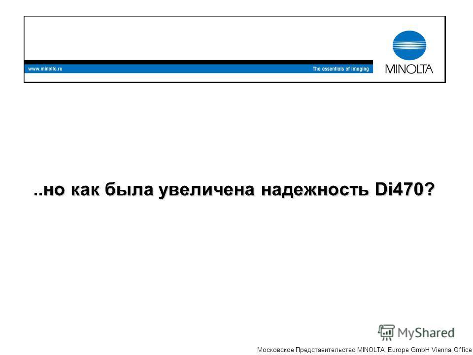 The essentials of imaging Московское Представительство MINOLTA Europe GmbH Vienna Office но как была увеличена надежность Di470?..но как была увеличена надежность Di470?