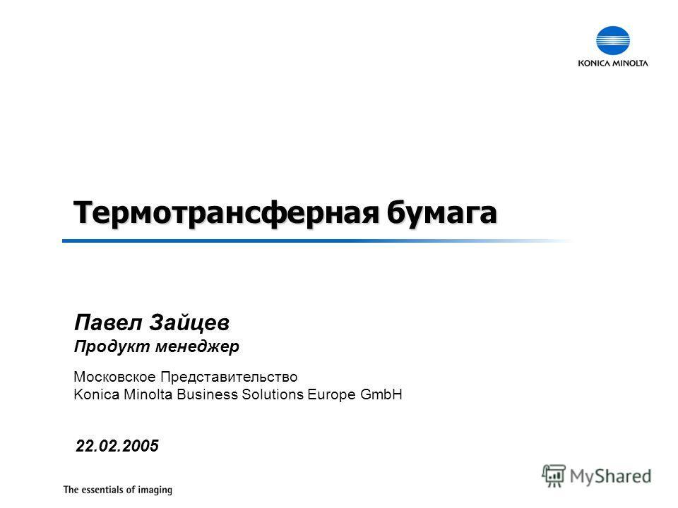 Термотрансферная бумага 22.02.2005 Московское Представительство Konica Minolta Business Solutions Europe GmbH Павел Зайцев Продукт менеджер