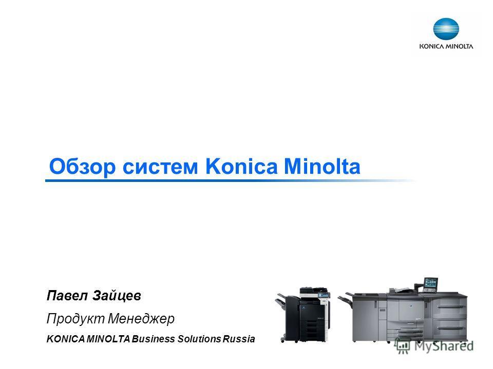 Обзор систем Konica Minolta Павел Зайцев Продукт Менеджер KONICA MINOLTA Business Solutions Russia