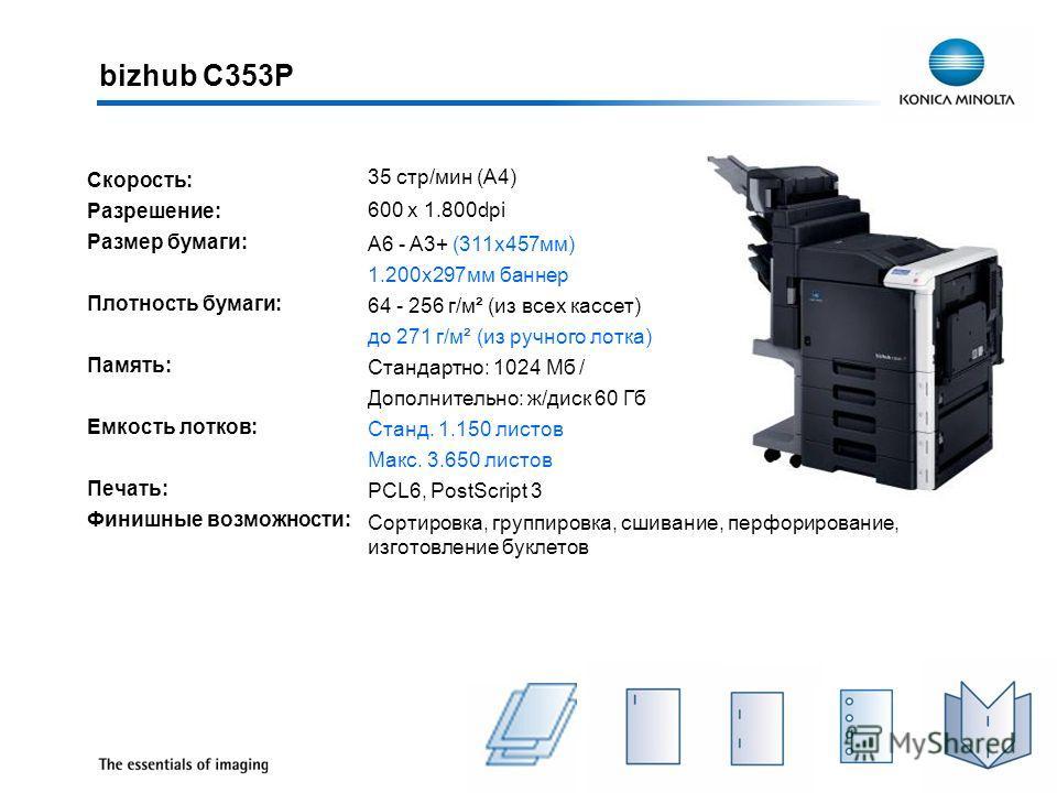 bizhub C353Р Скорость: Разрешение: Размер бумаги: Плотность бумаги: Память: Емкость лотков: Печать: Финишные возможности: 35 стр/мин (A4) 600 x 1.800dpi A6 - A3+ (311x457мм) 1.200x297мм баннер 64 - 256 г/м² (из всех кассет) до 271 г/м² (из ручного ло