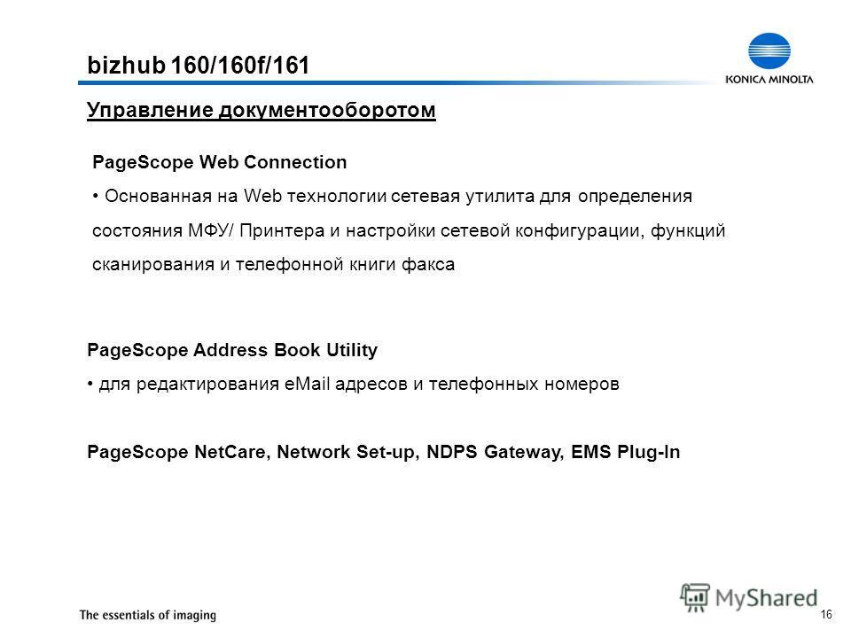 16 PageScope Web Connection Основанная на Web технологии сетевая утилита для определения состояния МФУ/ Принтера и настройки сетевой конфигурации, функций сканирования и телефонной книги факса PageScope Address Book Utility для редактирования eMail а