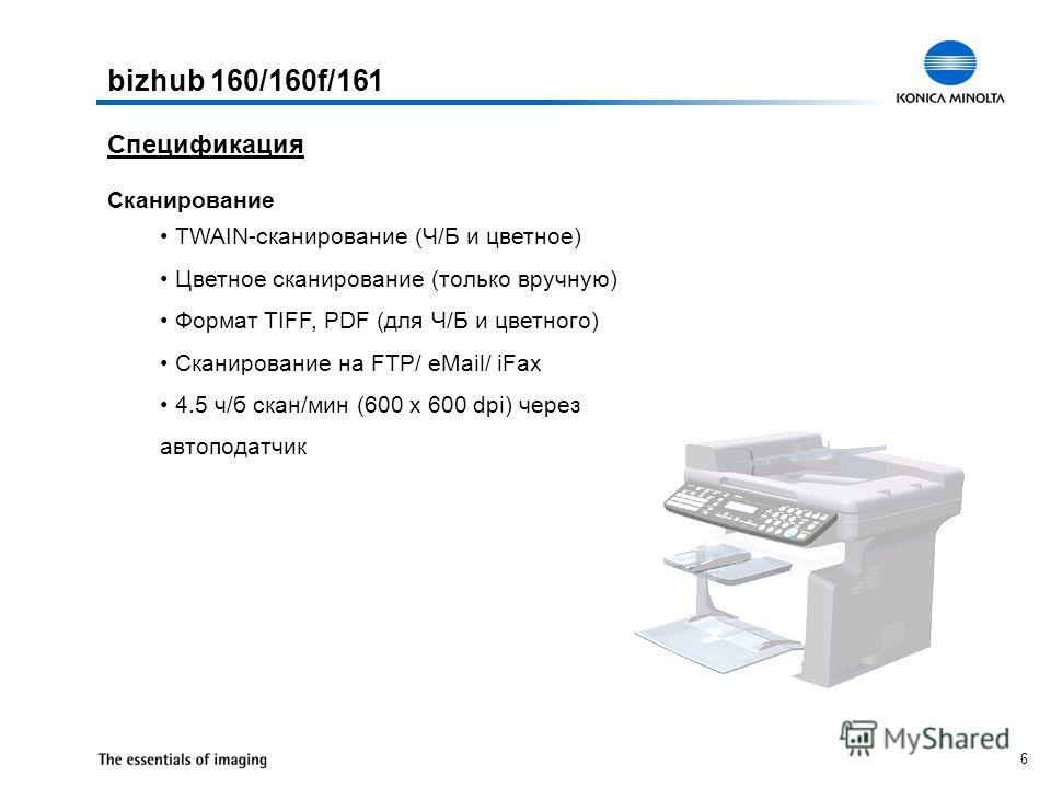 6 Сканирование TWAIN-сканирование (Ч/Б и цветное) Цветное сканирование (только вручную) Формат TIFF, PDF (для Ч/Б и цветного) Сканирование на FTP/ eMail/ iFax 4.5 ч/б скан/мин (600 x 600 dpi) через автоподатчик Спецификация bizhub 160/160f/161