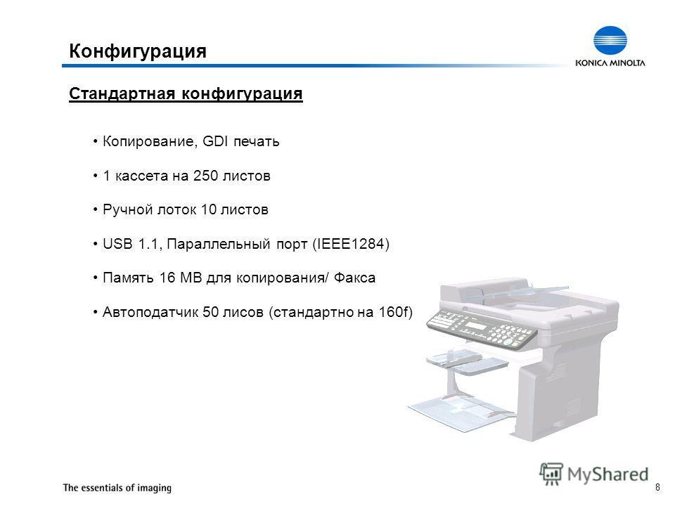 8 Конфигурация Стандартная конфигурация Копирование, GDI печать 1 кассета на 250 листов Ручной лоток 10 листов USB 1.1, Параллельный порт (IEEE1284) Память 16 MB для копирования/ Факса Автоподатчик 50 лисов (стандартно на 160f)