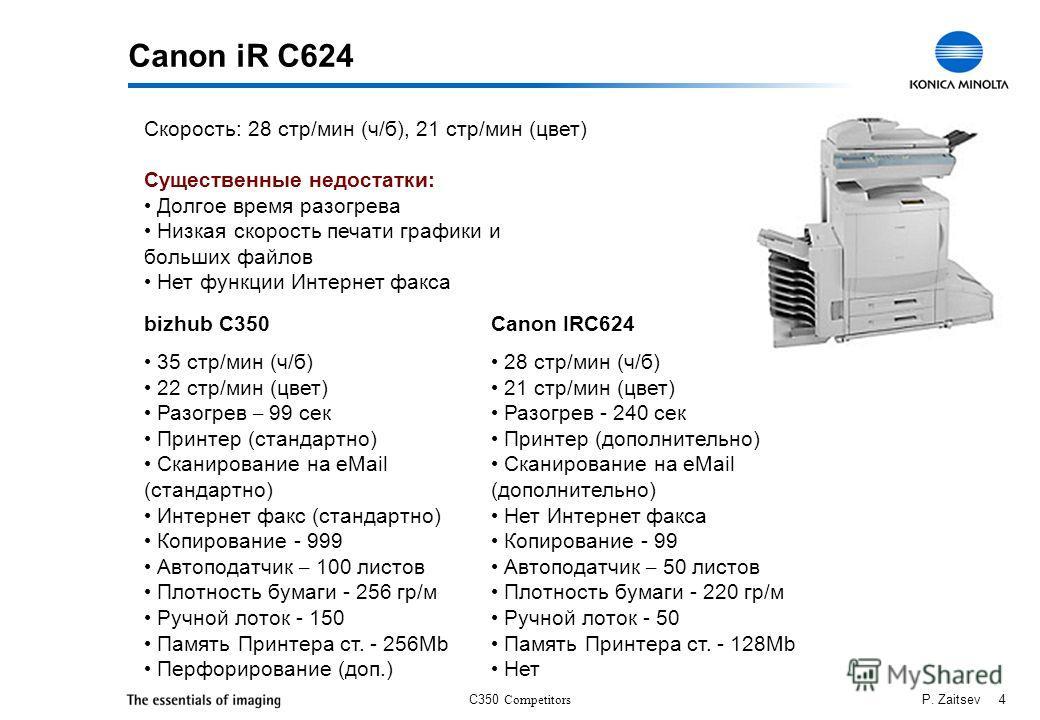 C350 Competitors P. Zaitsev 4 Canon iR C624 Скорость: 28 стр/мин (ч/б), 21 стр/мин (цвет) Существенные недостатки: Долгое время разогрева Низкая скорость печати графики и больших файлов Нет функции Интернет факса bizhub C350 35 стр/мин (ч/б) 22 стр/м