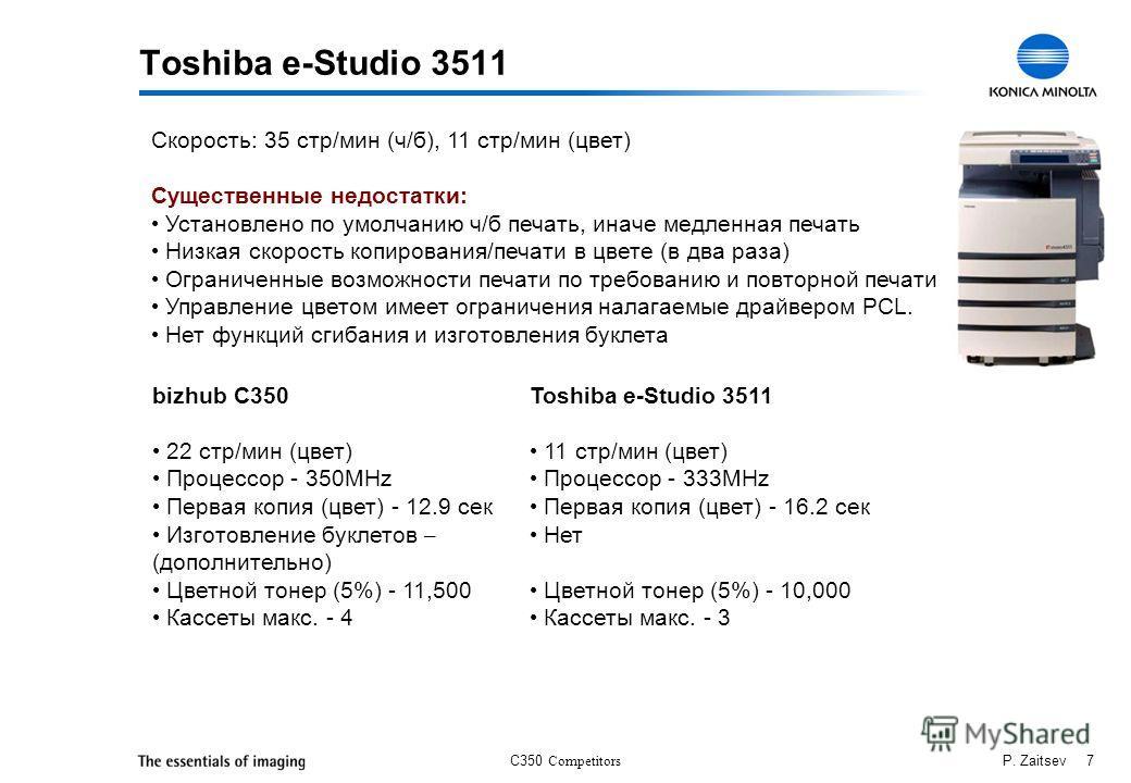 C350 Competitors P. Zaitsev 7 Toshiba e-Studio 3511 Скорость: 35 стр/мин (ч/б), 11 стр/мин (цвет) Существенные недостатки: Установлено по умолчанию ч/б печать, иначе медленная печать Низкая скорость копирования/печати в цвете (в два раза) Ограниченны