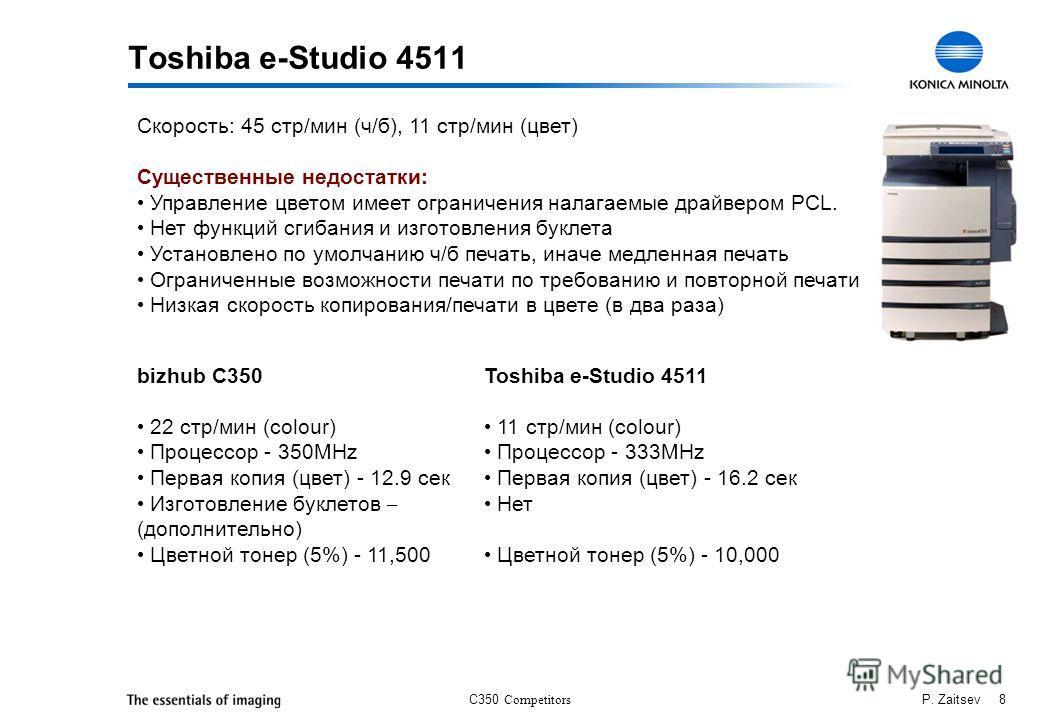 C350 Competitors P. Zaitsev 8 Toshiba e-Studio 4511 Скорость: 45 стр/мин (ч/б), 11 стр/мин (цвет) Существенные недостатки: Управление цветом имеет ограничения налагаемые драйвером PCL. Нет функций сгибания и изготовления буклета Установлено по умолча