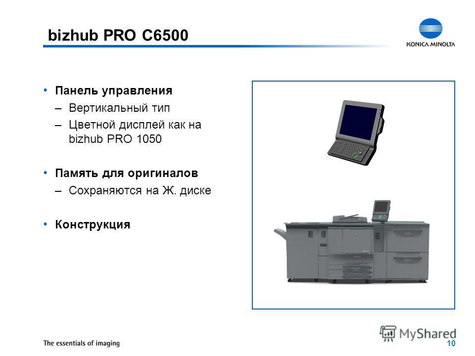 10 Панель управления –Вертикальный тип –Цветной дисплей как на bizhub PRO 1050 Память для оригиналов –Сохраняются на Ж. диске Конструкция bizhub PRO C6500