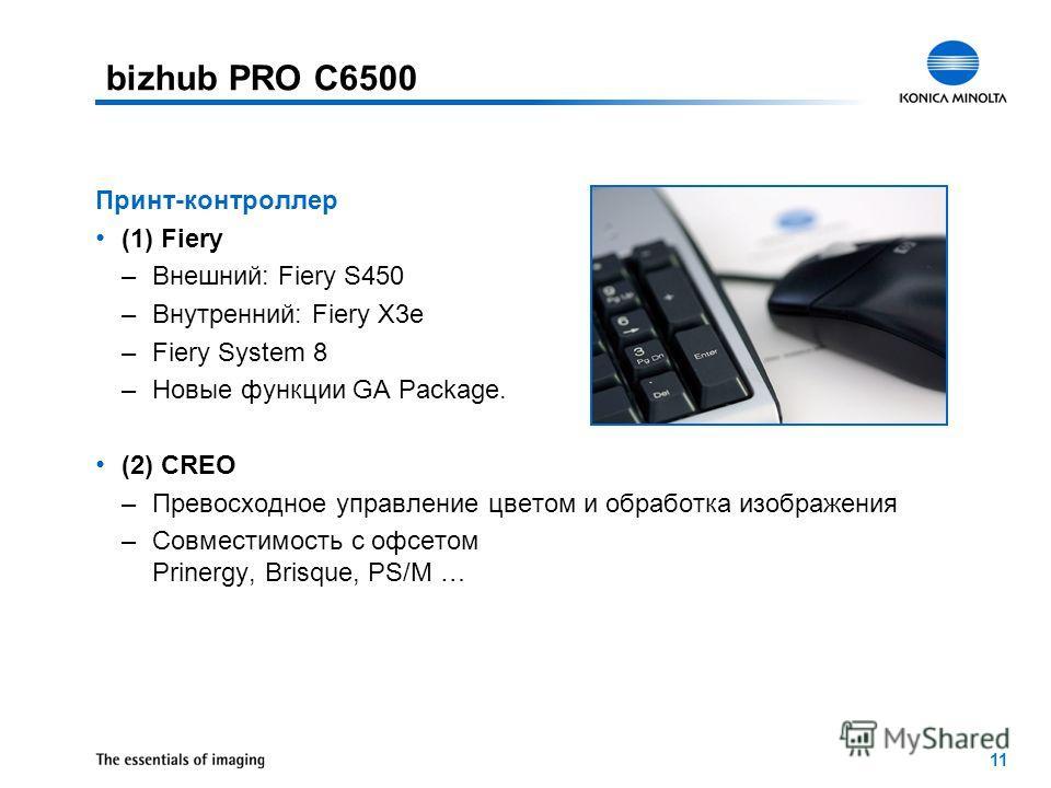 11 Принт-контроллер (1) Fiery –Внешний: Fiery S450 –Внутренний: Fiery X3e –Fiery System 8 –Новые функции GA Package. (2) CREO –Превосходное управление цветом и обработка изображения –Совместимость с офсетом Prinergy, Brisque, PS/M … bizhub PRO C6500