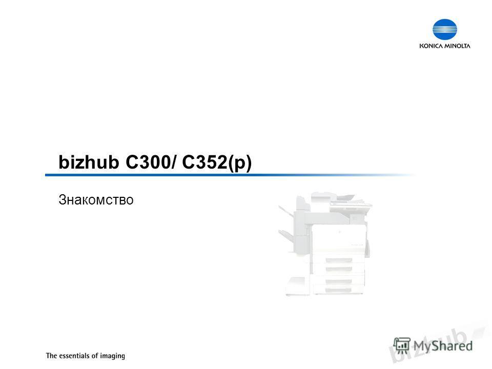 bizhub C300/ C352(p) Знакомство