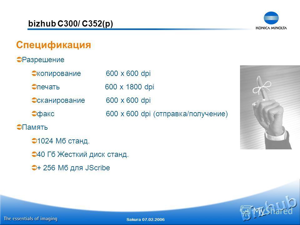 Sakura 07.02.2006 bizhub C300/ C352(p) Спецификация Разрешение копирование600 x 600 dpi печать 600 x 1800 dpi сканирование600 x 600 dpi факс600 x 600 dpi (отправка/получение) Память 1024 Мб станд. 40 Гб Жесткий диск станд. + 256 Мб для JScribe