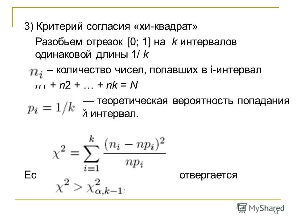 54 3) Критерий согласия «хи-квадрат» Разобьем отрезок [0; 1] на k интервалов одинаковой длины 1/ k – количество чисел, попавших в i-интервал n1 + n2 + … + nk = N теоретическая вероятность попадания чисел в i-й интервал. Если то гипотеза отвергается