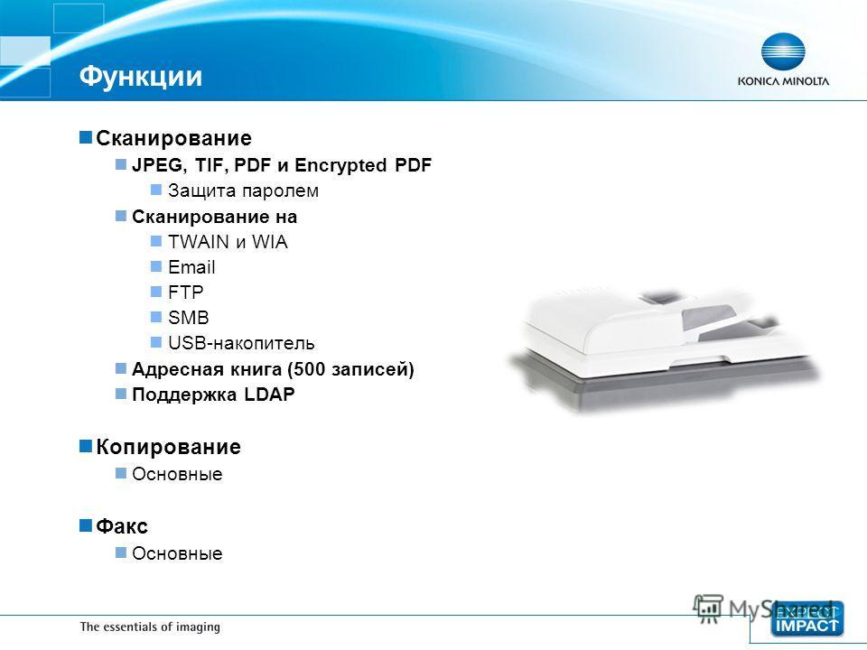 Функции Сканирование JPEG, TIF, PDF и Encrypted PDF Защита паролем Сканирование на TWAIN и WIA Email FTP SMB USВ-накопитель Адресная книга (500 записей) Поддержка LDAP Копирование Основные Факс Основные