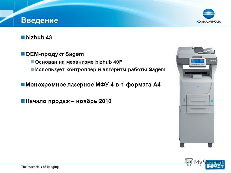 bizhub 43 OEM-продукт Sagem Основан на механизме bizhub 40P Использует контроллер и алгоритм работы Sagem Монохромное лазерное МФУ 4-в-1 формата A4 Начало продаж – ноябрь 2010