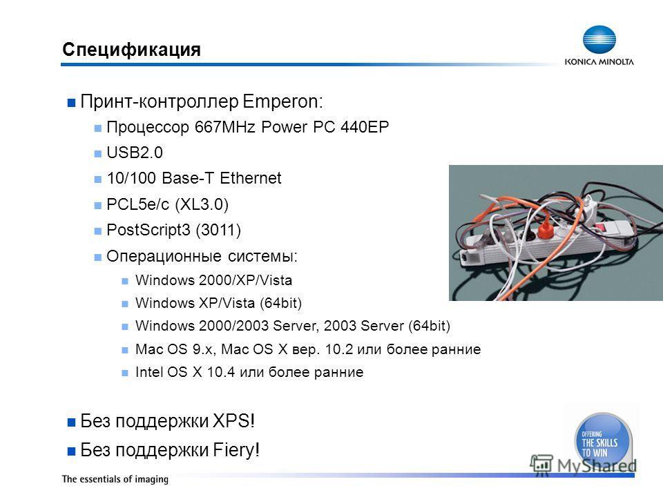 Спецификация Принт-контроллер Emperon: Процессор 667MHz Power PC 440EP USB2.0 10/100 Base-T Ethernet PCL5e/c (XL3.0) PostScript3 (3011) Операционные системы: Windows 2000/XP/Vista Windows XP/Vista (64bit) Windows 2000/2003 Server, 2003 Server (64bit)