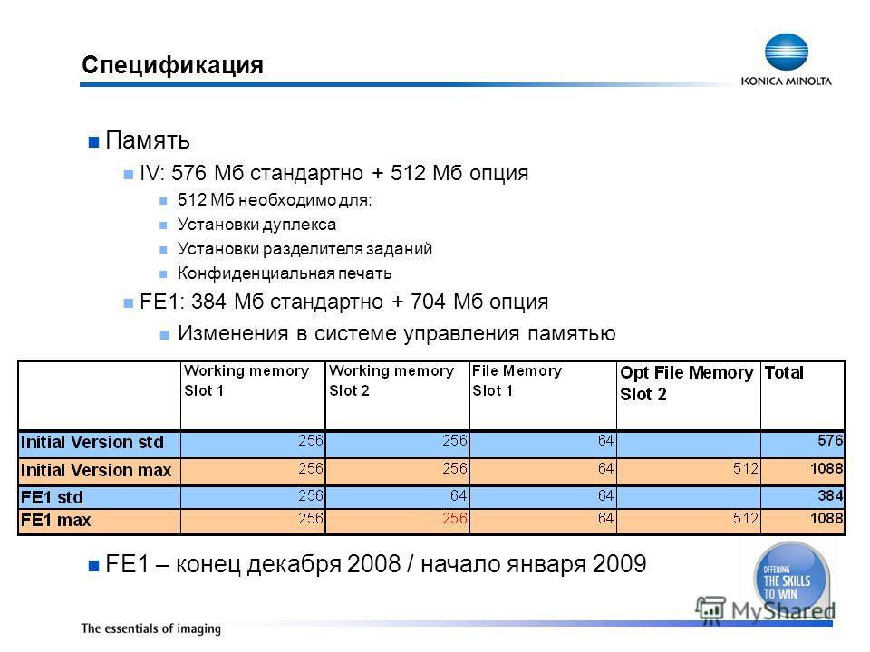 Спецификация Память IV: 576 Мб стандартно + 512 Мб опция 512 Мб необходимо для: Установки дуплекса Установки разделителя заданий Конфиденциальная печать FE1: 384 Мб стандартно + 704 Мб опция Изменения в системе управления памятью FE1 – конец декабря