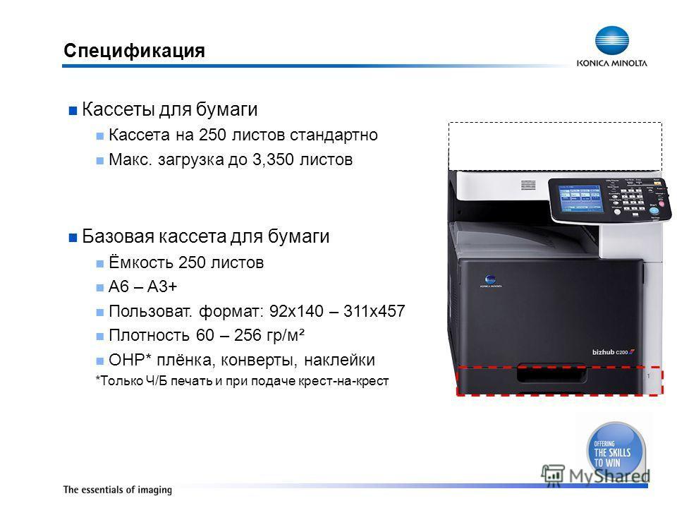 Спецификация Кассеты для бумаги Кассета на 250 листов стандартно Макс. загрузка до 3,350 листов Базовая кассета для бумаги Ёмкость 250 листов A6 – A3+ Пользоват. формат: 92x140 – 311x457 Плотность 60 – 256 гр/м² OHP* плёнка, конверты, наклейки *Тольк